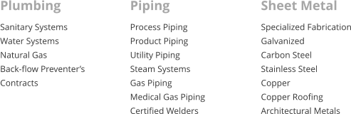 Plumbing Sanitary Systems Water Systems Natural Gas Back-flow Preventer�s Contracts Piping Process Piping Product Piping Utility Piping Steam Systems Gas Piping Medical Gas Piping Certified Welders  Sheet Metal Specialized Fabrication Galvanized Carbon Steel Stainless Steel Copper  Copper Roofing  Architectural Metals